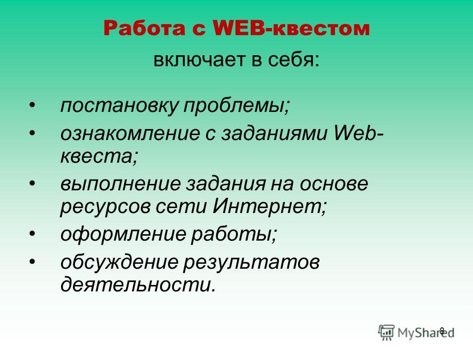 8 Работа с WEB-квестом включает в себя: постановку проблемы; ознакомление с заданиями Web- квеста; выполнение задания на основе ресурсов сети Интернет; оформление работы; обсуждение результатов деятельности.