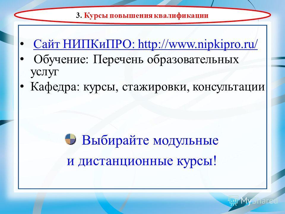 Сайт НИПКиПРО: http://www.nipkipro.ru/ Обучение: Перечень образовательных услуг Кафедра: курсы, стажировки, консультации Выбирайте модульные и дистанционные курсы! 3. Курсы повышения квалификации