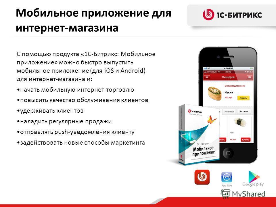 С помощью продукта «1С-Битрикс: Мобильное приложение» можно быстро выпустить мобильное приложение (для iOS и Android) для интернет-магазина и: начать мобильную интернет-торговлю повысить качество обслуживания клиентов удерживать клиентов наладить рег