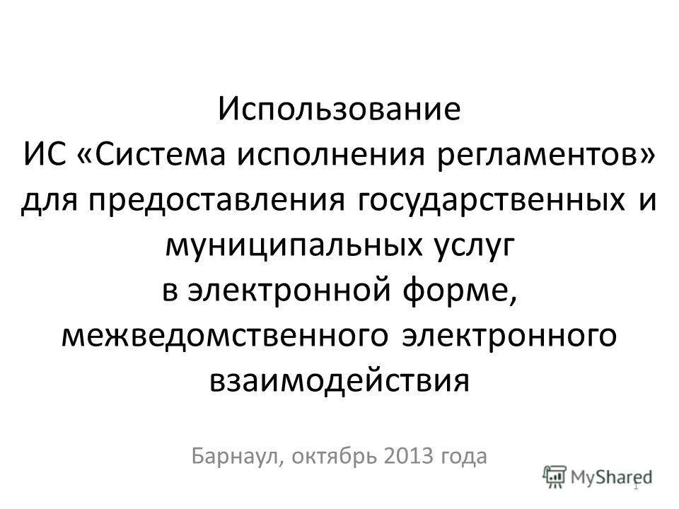 Использование ИС «Система исполнения регламентов» для предоставления государственных и муниципальных услуг в электронной форме, межведомственного электронного взаимодействия Барнаул, октябрь 2013 года 1
