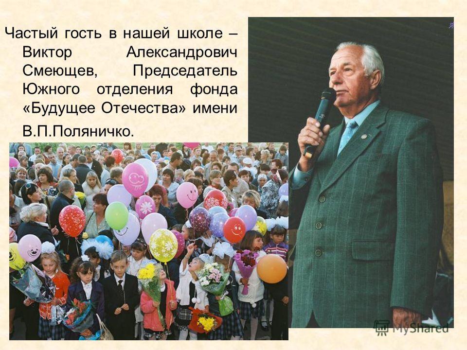 Частый гость в нашей школе – Виктор Александрович Смеющев, Председатель Южного отделения фонда «Будущее Отечества» имени В.П.Поляничко.