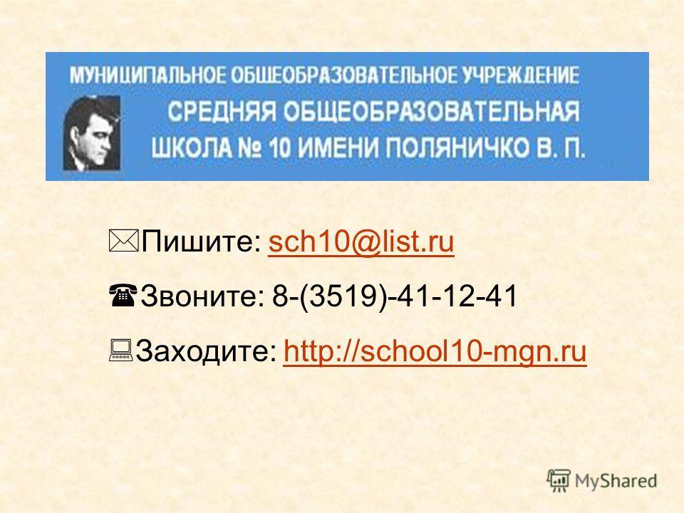 Пишите: sch10@list.rusch10@list.ru Звоните: 8-(3519)-41-12-41 Заходите: http://school10-mgn.ruhttp://school10-mgn.ru