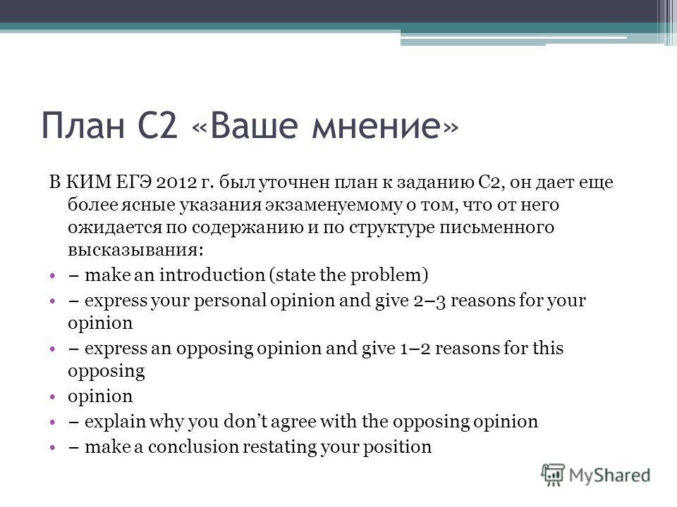План С2 «Ваше мнение» В КИМ ЕГЭ 2012 г. был уточнен план к заданию С2, он дает еще более ясные указания экзаменуемому о том, что от него ожидается по содержанию и по структуре письменного высказывания: make an introduction (state the problem) express