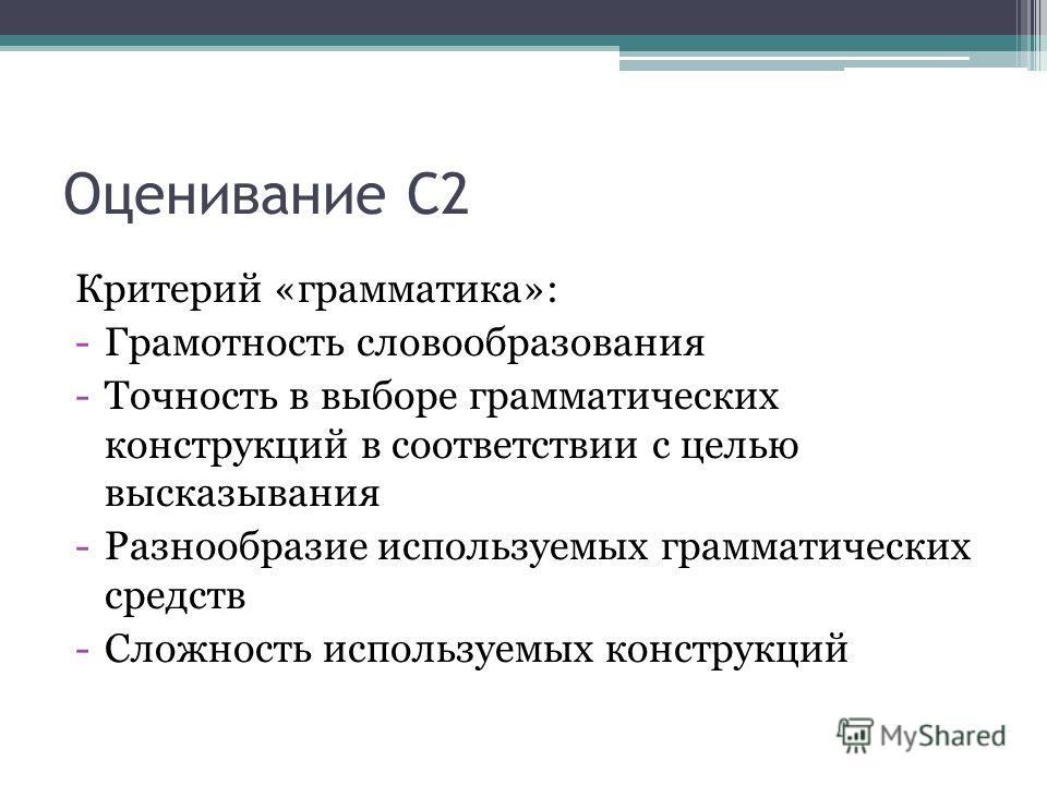 Оценивание С2 Критерий «грамматика»: -Грамотность словообразования -Точность в выборе грамматических конструкций в соответствии с целью высказывания -Разнообразие используемых грамматических средств -Сложность используемых конструкций