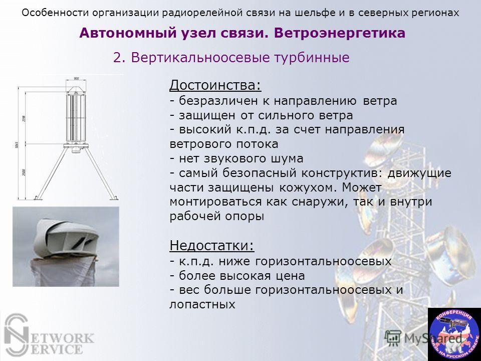 Автономный узел связи. Ветроэнергетика 2. Вертикальноосевые турбинные Достоинства: - безразличен к направлению ветра - защищен от сильного ветра - высокий к.п.д. за счет направления ветрового потока - нет звукового шума - самый безопасный конструктив