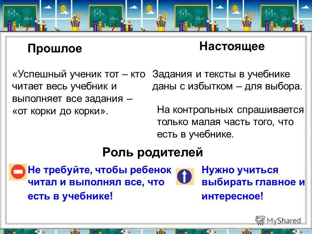 Прошлое Настоящее Не требуйте, чтобы ребенок читал и выполнял все, что есть в учебнике! Нужно учиться выбирать главное и интересное! «Успешный ученик тот – кто читает весь учебник и выполняет все задания – «от корки до корки». Задания и тексты в учеб