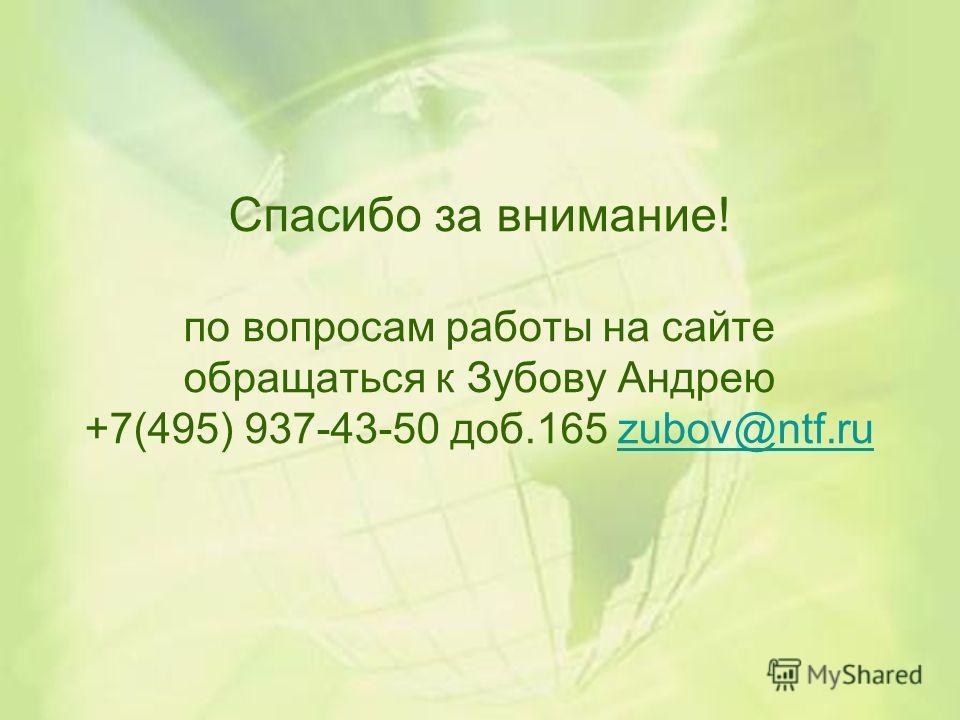 Спасибо за внимание! по вопросам работы на сайте обращаться к Зубову Андрею +7(495) 937-43-50 доб.165 zubov@ntf.ruzubov@ntf.ru