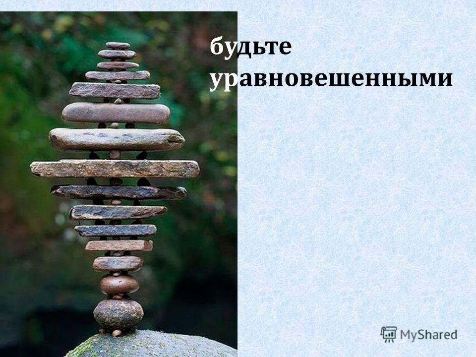 будьте уравновешенными