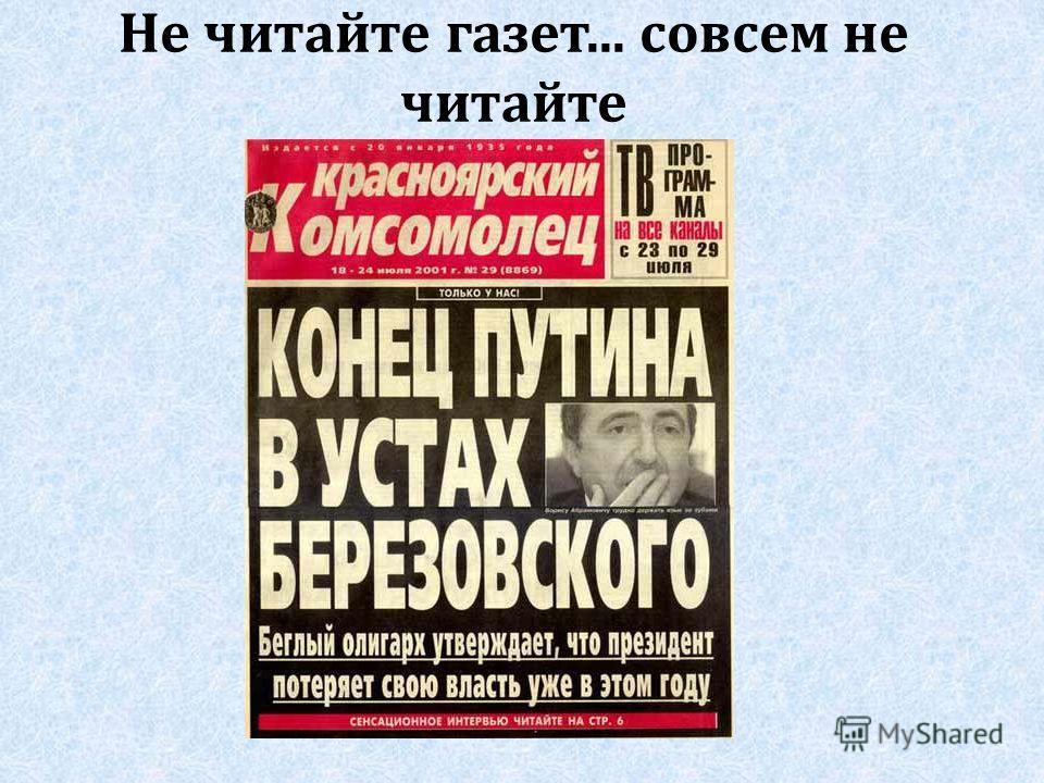 Не читайте газет... совсем не читайте
