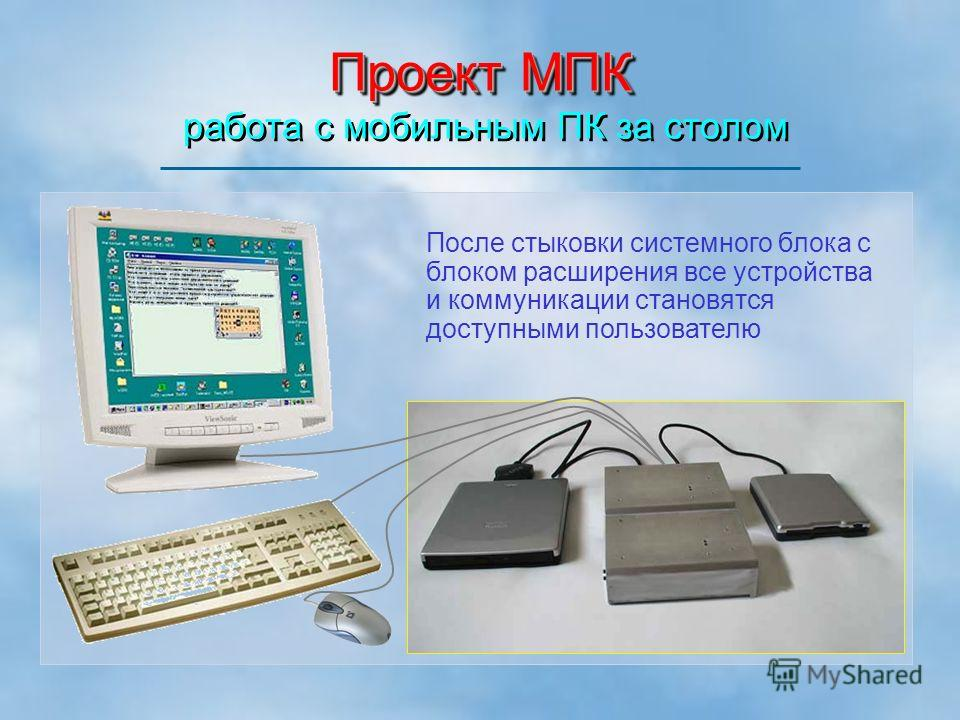 Проект МПК Проект МПК работа с мобильным ПК за столом После стыковки системного блока с блоком расширения все устройства и коммуникации становятся доступными пользователю