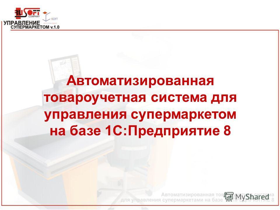 Автоматизированная товароучетная система для управления супермаркетом на базе 1С:Предприятие 8