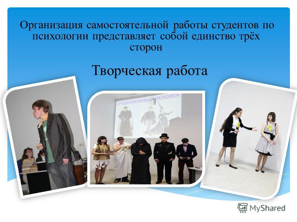 Творческая работа Организация самостоятельной работы студентов по психологии представляет собой единство трёх сторон