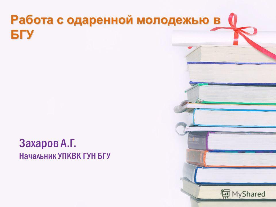 Работа с одаренной молодежью в БГУ Захаров А.Г. Начальник УПКВК ГУН БГУ