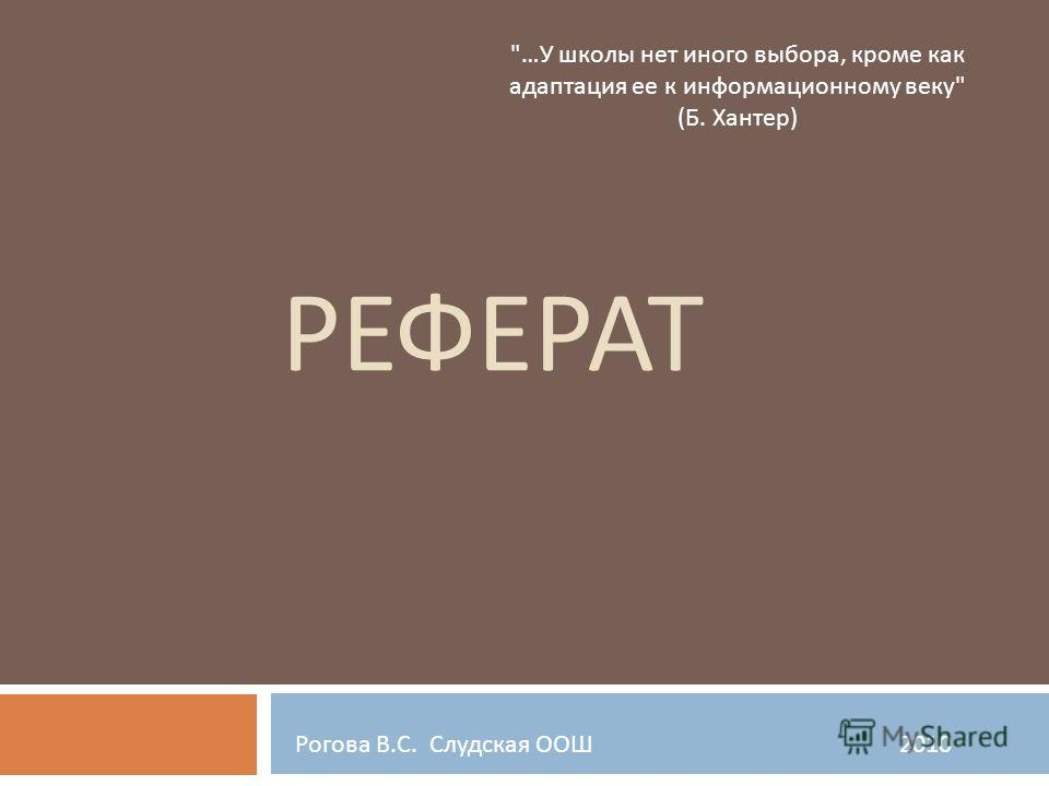 РЕФЕРАТ … У школы нет иного выбора, кроме как адаптация ее к информационному веку  ( Б. Хантер ) Рогова В. С. Слудская ООШ 2010