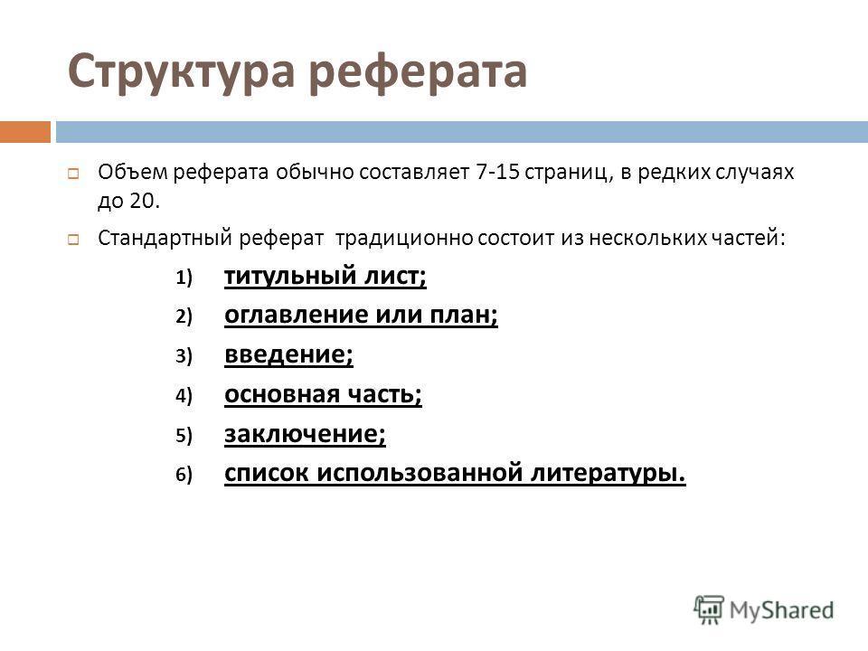 Структура реферата Объем реферата обычно составляет 7-15 страниц, в редких случаях до 20. Стандартный реферат традиционно состоит из нескольких частей : 1) титульный лист ; титульный лист ; 2) оглавление или план ; оглавление или план ; 3) введение ;