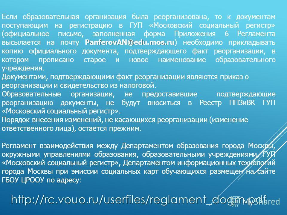 PanferovAN@edu.mos.ru Если образовательная организация была реорганизована, то к документам поступающим на регистрацию в ГУП «Московский социальный регистр» (официальное письмо, заполненная форма Приложения 6 Регламента высылается на почту PanferovAN