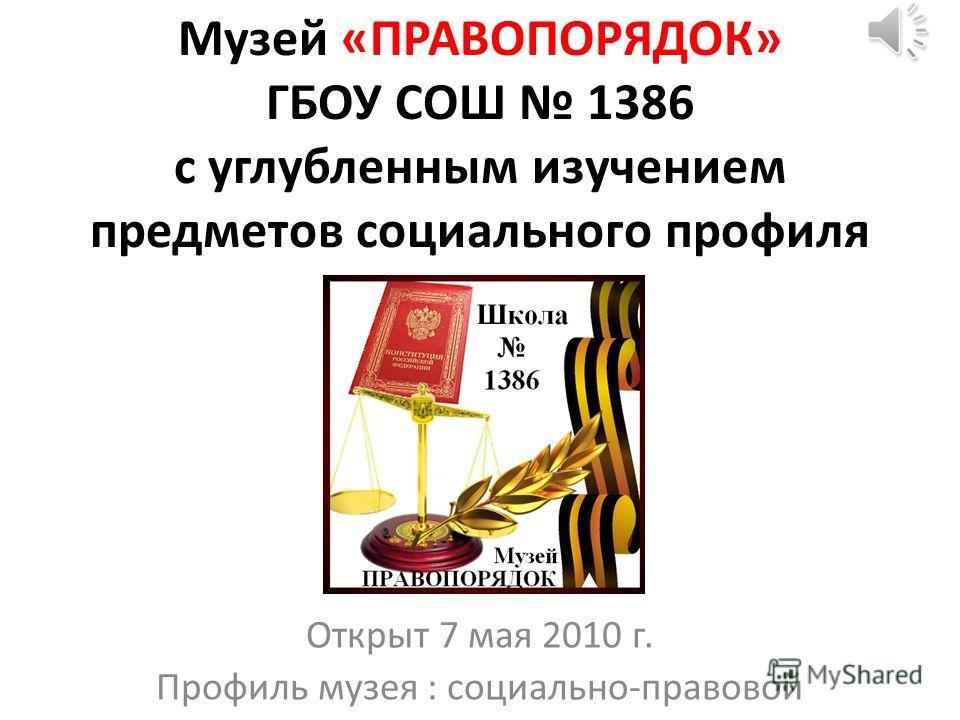 Музей «ПРАВОПОРЯДОК» ГБОУ СОШ 1386 с углубленным изучением предметов социального профиля Открыт 7 мая 2010 г. Профиль музея : социально-правовой