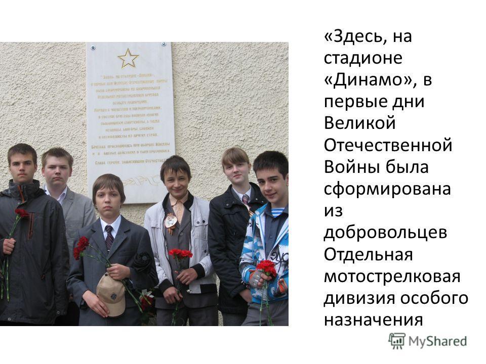 «Здесь, на стадионе «Динамо», в первые дни Великой Отечественной Войны была сформирована из добровольцев Отдельная мотострелковая дивизия особого назначения