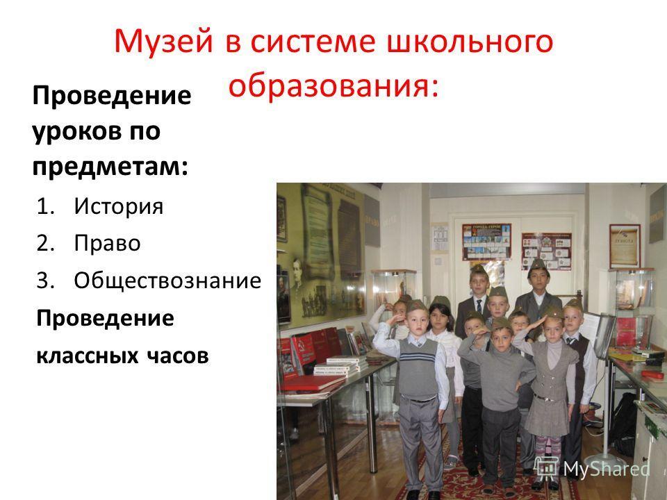 Музей в системе школьного образования: Проведение уроков по предметам: 1. История 2. Право 3. Обществознание Проведение классных часов