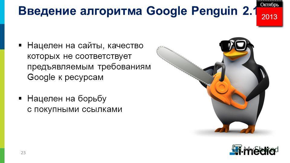 23 Нацелен на сайты, качество которых не соответствует предъявляемым требованиям Google к ресурсам Нацелен на борьбу с покупными ссылками Введение алгоритма Google Penguin 2.1 2013 Октябрь