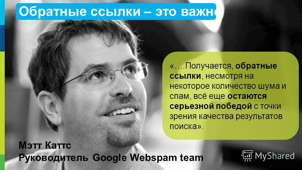 26 Мэтт Каттс Руководитель Google Webspam team «….Получается, обратные ссылки, несмотря на некоторое количество шума и спам, всё еще остаются серьезной победой с точки зрения качества результатов поиска». Обратные ссылки – это важно