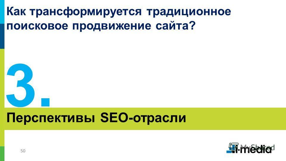 50 Перспективы SEO-отрасли 3.3. Как трансформируется традиционное поисковое продвижение сайта?