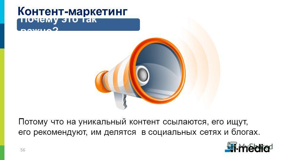 56 Контент-маркетинг Почему это так важно? Потому что на уникальный контент ссылаются, его ищут, его рекомендуют, им делятся в социальных сетях и блогах.
