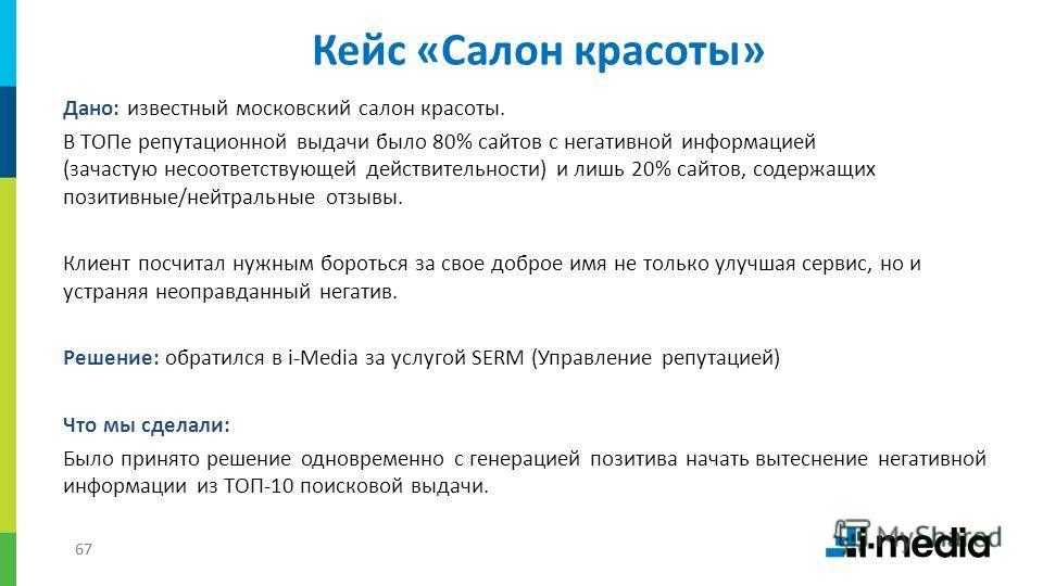 67 Дано: известный московский салон красоты. В ТОПе репутационной выдачи было 80% сайтов с негативной информацией (зачастую несоответствующей действительности) и лишь 20% сайтов, содержащих позитивные/нейтральные отзывы. Клиент посчитал нужным бороть