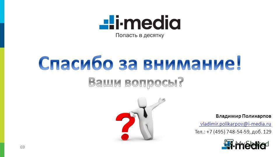69 Владимир Поликарпов vladimir.polikarpov@i-media.ru Тел.: +7 (495) 748-54-59, доб. 129