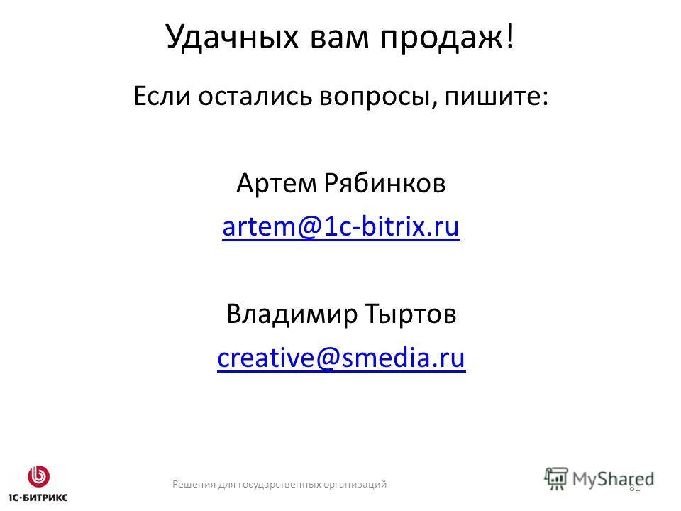 Решения для государственных организаций Удачных вам продаж! Если остались вопросы, пишите: Артем Рябинков artem@1c-bitrix.ru Владимир Тыртов creative@smedia.ru 81