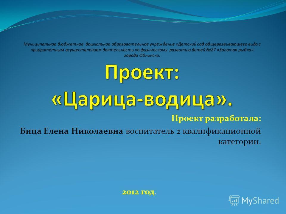 Проект разработала: Бица Елена Николаевна воспитатель 2 квалификационной категории. 2012 год.