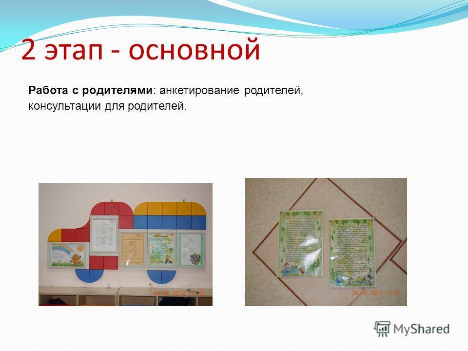 2 этап - основной Работа с родителями: анкетирование родителей, консультации для родителей.