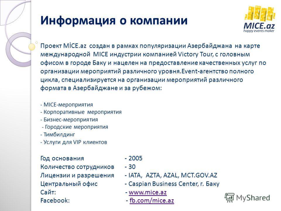 Проект MİCE.az создан в рамках популяризации Азербайджана на карте международной MICE индустрии компанией Victory Tour, с головным офисом в городе Баку и нацелен на предоставление качественных услуг по организации мероприятий различного уровня.Event-
