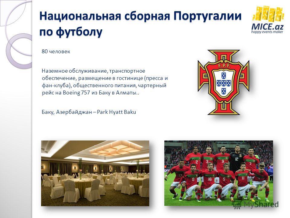 Национальная сборная Португалии по футболу 80 человек Наземное обслуживание, транспортное обеспечение, размещение в гостинице (пресса и фан-клуба), общественного питания, чартерный рейс на Boeing 757 из Баку в Алматы.. Баку, Азербайджан – Park Hyatt