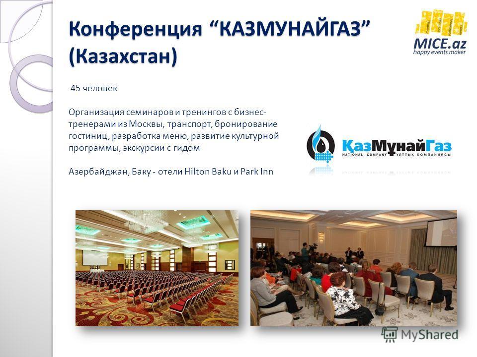 Конференция КАЗМУНАЙГАЗ (Казахстан) 45 человек Организация семинаров и тренингов с бизнес- тренерами из Москвы, транспорт, бронирование гостиниц, разработка меню, развитие культурной программы, экскурсии с гидом Азербайджан, Баку - отели Hilton Baku