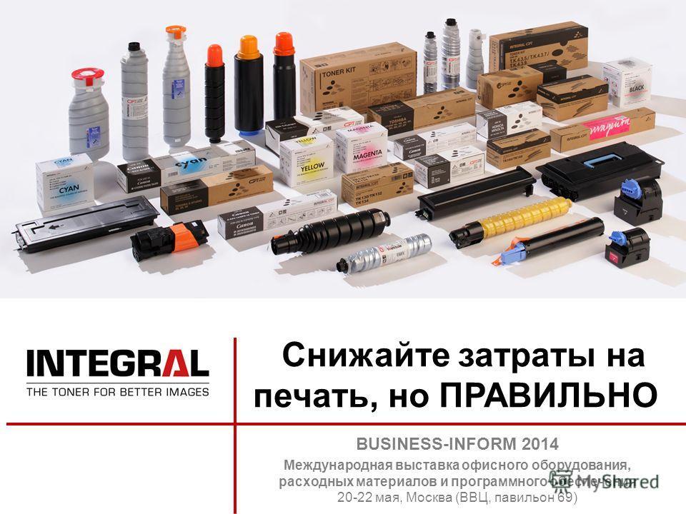Снижайте затраты на печать, но ПРАВИЛЬНО BUSINESS-INFORM 2014 Международная выставка офисного оборудования, расходных материалов и программного обеспечения 20-22 мая, Москва (ВВЦ, павильон 69)
