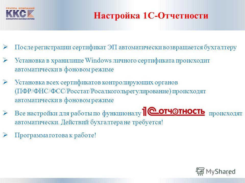 Настройка 1С-Отчетности После регистрации сертификат ЭП автоматически возвращается бухгалтеру Установка в хранилище Windows личного сертификата происходит автоматически в фоновом режиме Установка всех сертификатов контролирующих органов (ПФР/ФНС/ФСС/