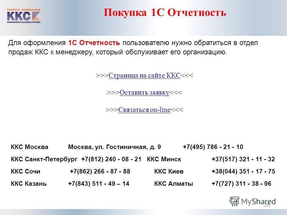 Покупка 1С Отчетность 26 Для оформления 1С Отчетность пользователю нужно обратиться в отдел продаж ККС к менеджеру, который обслуживает его организацию. >>>Страница на сайте ККСОставить заявкуСвязаться on-line