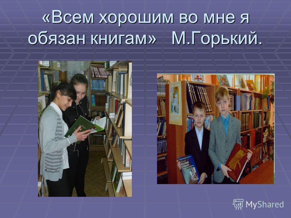 «Всем хорошим во мне я обязан книгам» М.Горький.