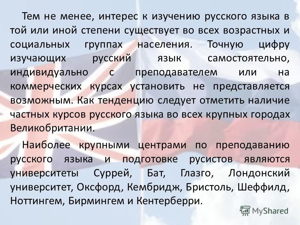 Тем не менее, интерес к изучению русского языка в той или иной степени существует во всех возрастных и социальных группах населения. Точную цифру изучающих русский язык самостоятельно, индивидуально с преподавателем или на коммерческих курсах установ