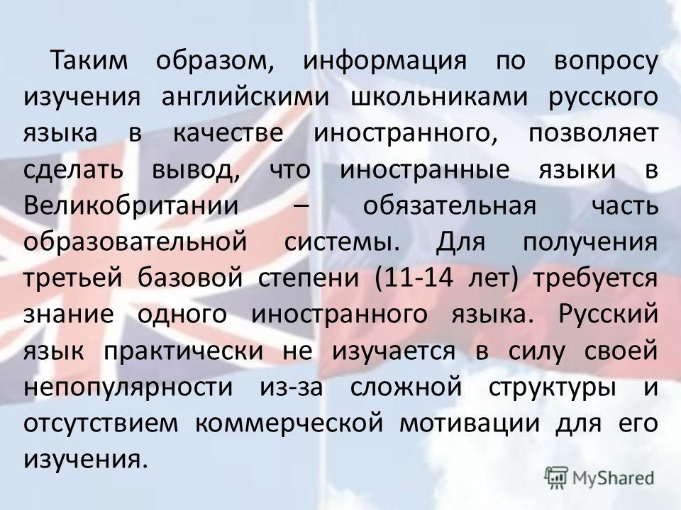 Таким образом, информация по вопросу изучения английскими школьниками русского языка в качестве иностранного, позволяет сделать вывод, что иностранные языки в Великобритании – обязательная часть образовательной системы. Для получения третьей базовой