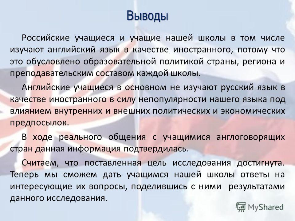 Выводы Российские учащиеся и учащие нашей школы в том числе изучают английский язык в качестве иностранного, потому что это обусловлено образовательной политикой страны, региона и преподавательским составом каждой школы. Английские учащиеся в основно