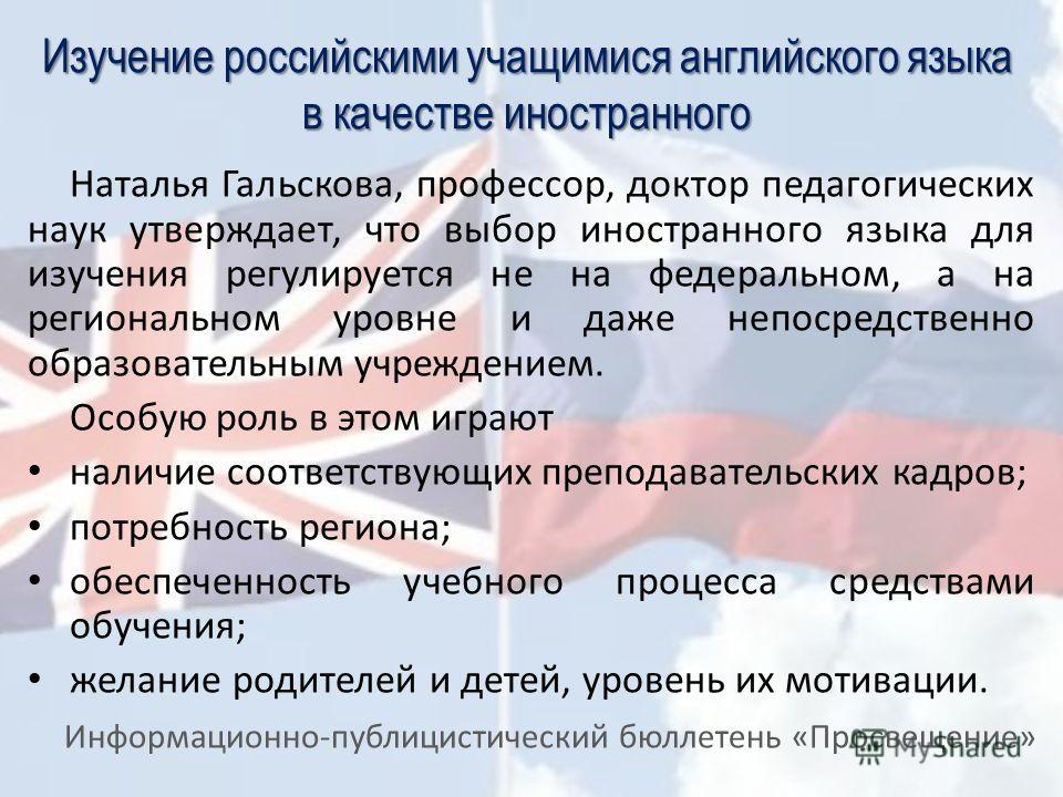 Изучение российскими учащимися английского языка в качестве иностранного Наталья Гальскова, профессор, доктор педагогических наук утверждает, что выбор иностранного языка для изучения регулируется не на федеральном, а на региональном уровне и даже не