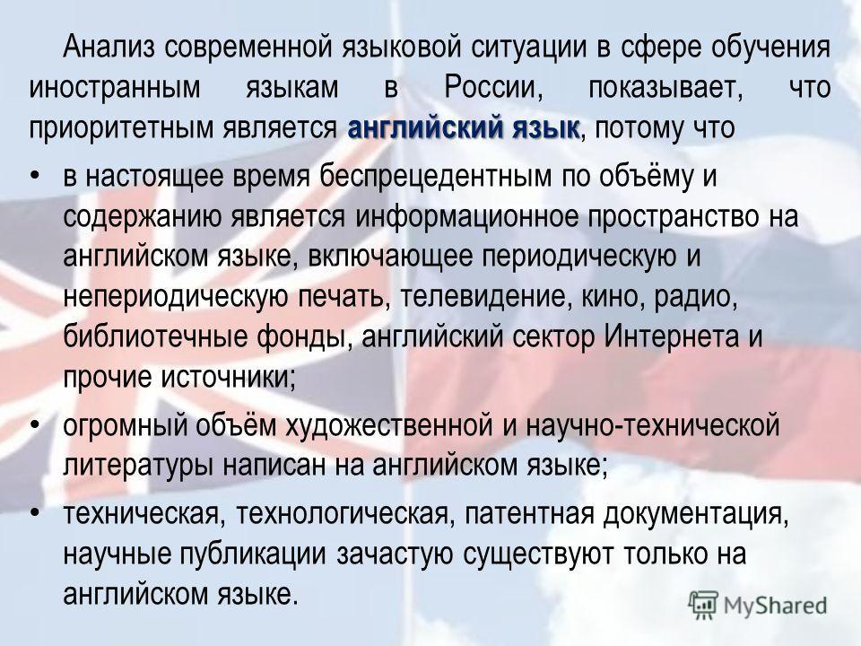 английский язык Анализ современной языковой ситуации в сфере обучения иностранным языкам в России, показывает, что приоритетным является английский язык, потому что в настоящее время беспрецедентным по объёму и содержанию является информационное прос