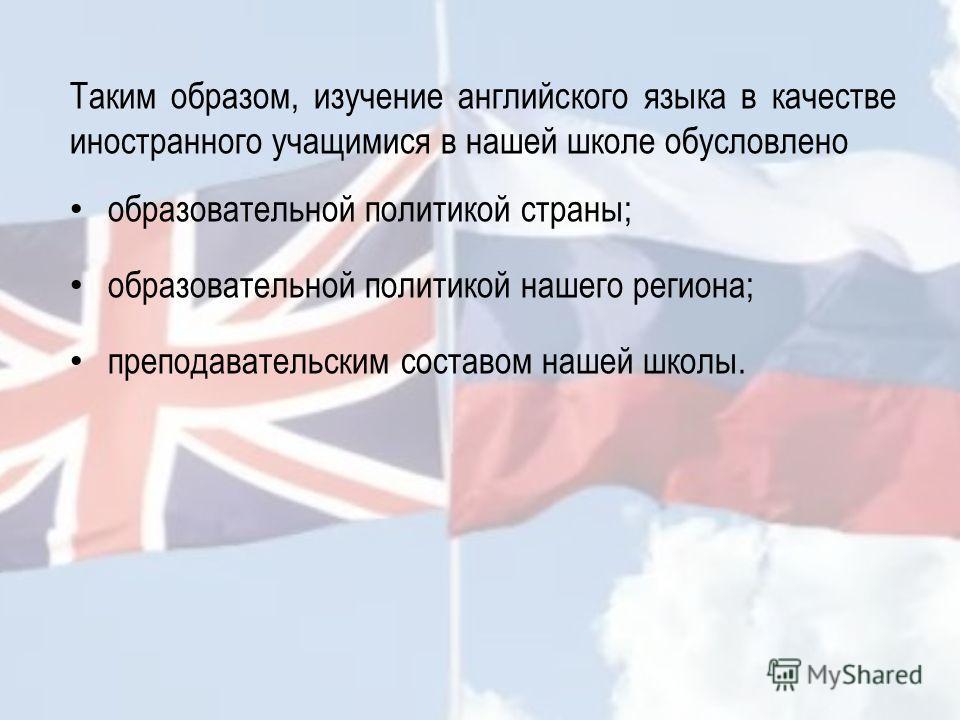 Таким образом, изучение английского языка в качестве иностранного учащимися в нашей школе обусловлено образовательной политикой страны; образовательной политикой нашего региона; преподавательским составом нашей школы.