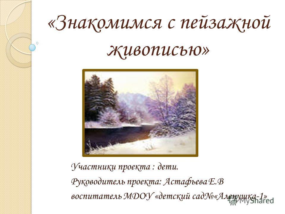 «Знакомимся с пейзажной живописью» Участники проекта : дети. Руководитель проекта: Астафьева Е.В воспитатель МДОУ «детский сад«Аленушка-1»