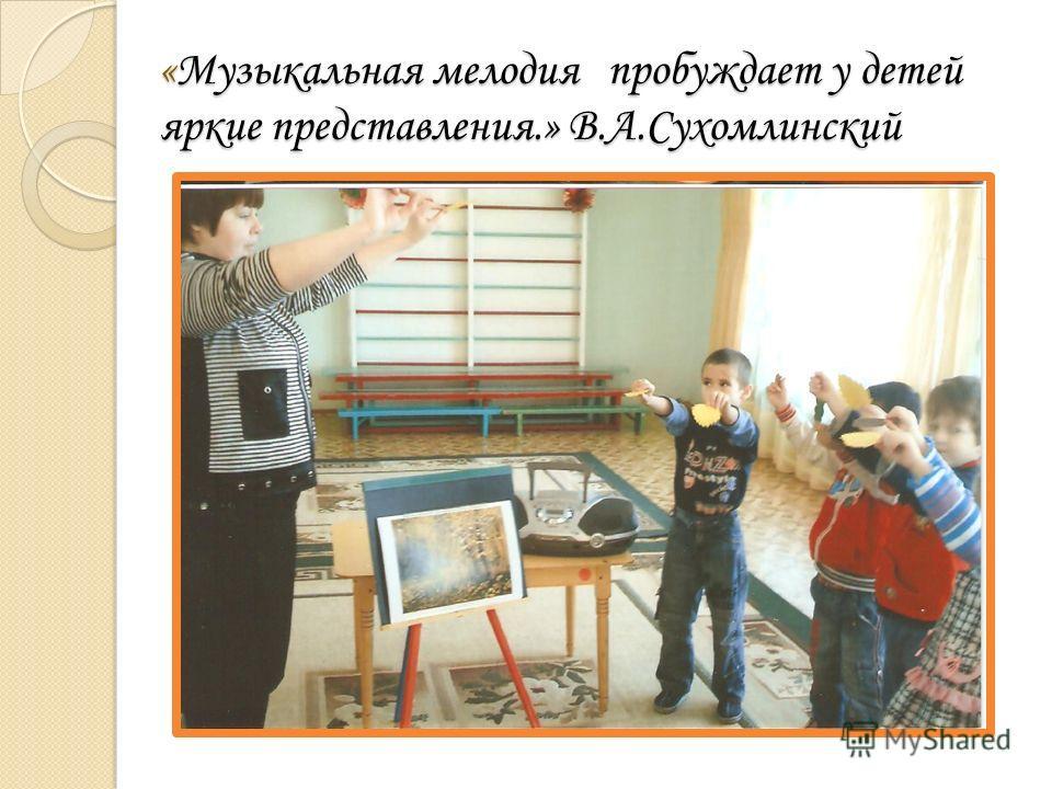 «Музыкальная мелодия пробуждает у детей яркие представления.» В.А.Сухомлинский