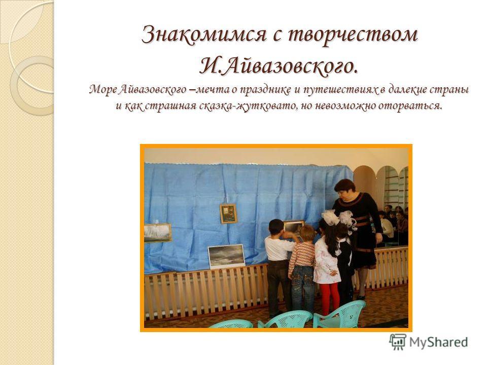Знакомимся с творчеством И.Айвазовского. Море Айвазовского –мечта о празднике и путешествиях в далекие страны и как страшная сказка-жутковато, но невозможно оторваться.
