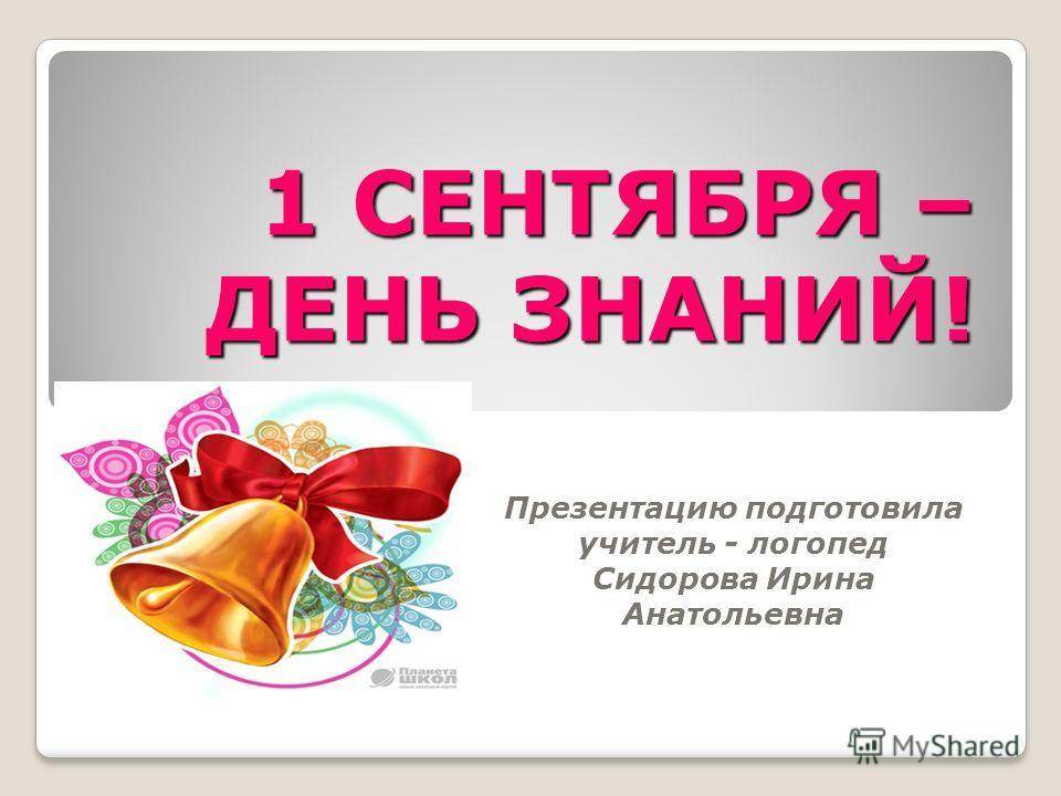 Презентацию подготовила учитель - логопед Сидорова Ирина Анатольевна 1 СЕНТЯБРЯ – ДЕНЬ ЗНАНИЙ!