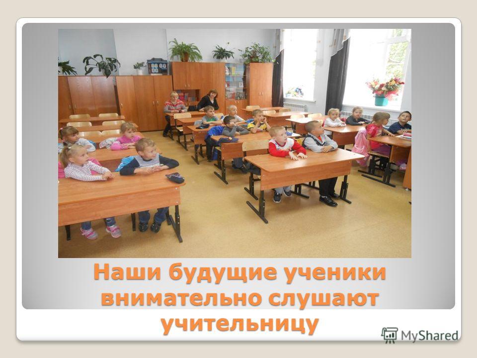 Наши будущие ученики внимательно слушают учительницу
